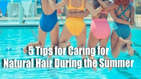 5 Tips for Caring for Natural Hair During the Summer Months
