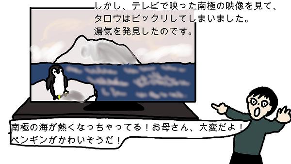 しかし、テレビで映った南極の映像を見て、タロウはびっくりしてしまいました。湯気を発見したのです。タロウ:「南極の海が熱くなっちゃってる!お母さん、大変だよ!ペンギンがかわいそうだ!」