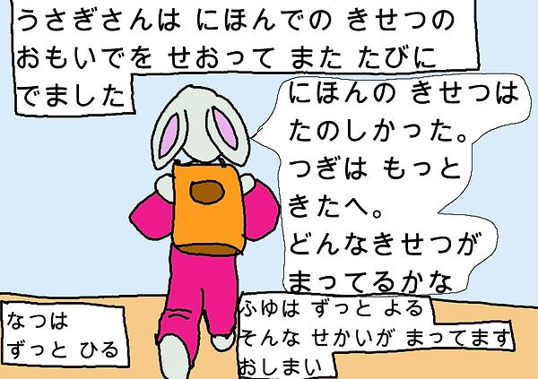うさぎさんは日本での季節の思い出を背負ってまた旅にでました。日本の季節は楽しかった。つぎはもっと北へ。どんな季節が待ってるかな。夏はずっと昼。冬はずっと夜。そんな世界が待ってます。おしまい。