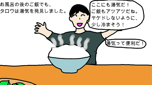 お風呂の後のご飯でも、タロウは湯気を発見しました。タロウ:「ここにも湯気だ!ご飯もアツアツだね。ヤケドしないように、少し冷まそう!湯気って便利だ!」