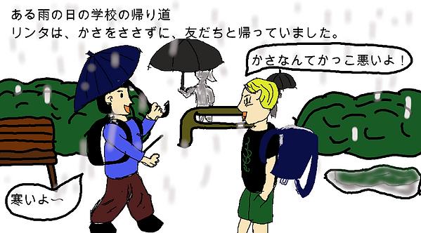 ある雨の日の学校の帰り道。リンタは、かさをささずに、友達と帰っていました。友達:「寒いよ~」リンタ:「傘なんてかっこ悪いよ!」