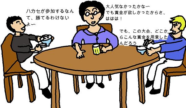 タロウ:ハカセが参加するなんて、勝てるわけない。ハカセ:大人気なかったかな〜。でも賞金が欲しかったからさ、ははは!マサル:でも、この大会、どこからこんな賞金を用意したんだろう。