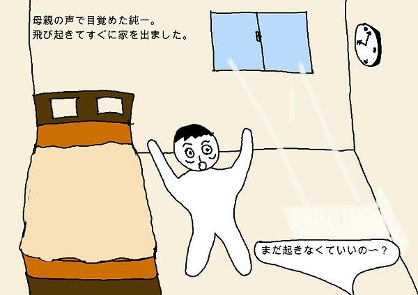 母親の声で目覚めた純一。飛び起きてすぐに家を出ました。