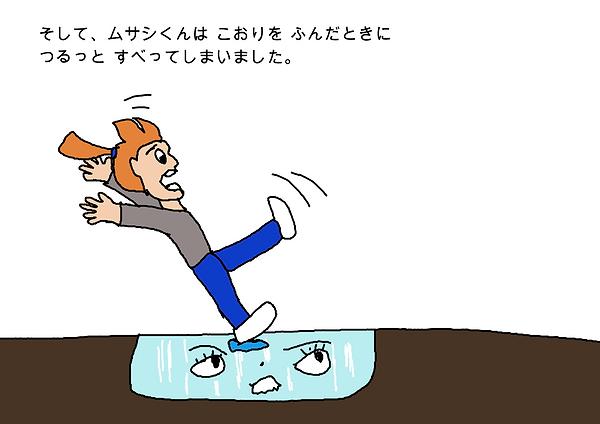 そして、ムサシくんは、氷を踏んだときにつるっと滑ってしまいました。