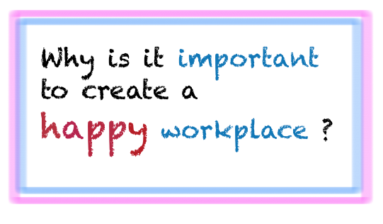 Why is it important to create a happy workplace ?
