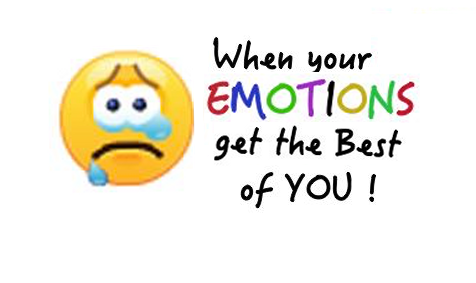 When your emotions get the best of YOU ...