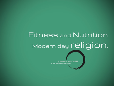 Fitness and nutrition ~ Modern day religion.