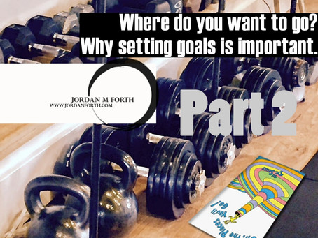 Where do you want to go? ~ Why setting goals is important (Continued)