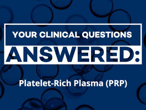 Clinical Questions Answered: Platelet-Rich Plasma (PRP)