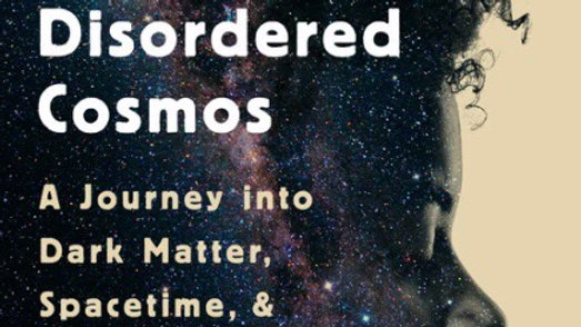 The Disordered Cosmos: A Journey Into Dark Matter, Spacetime, and Dreams Deferre