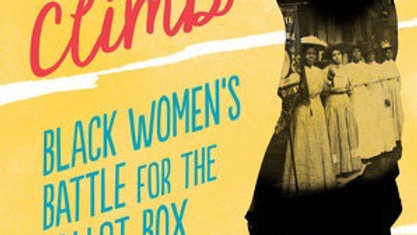 Lifting as We Climb BLACK WOMEN'S BATTLE FOR THE BALLOT BOX By Evette Dionne