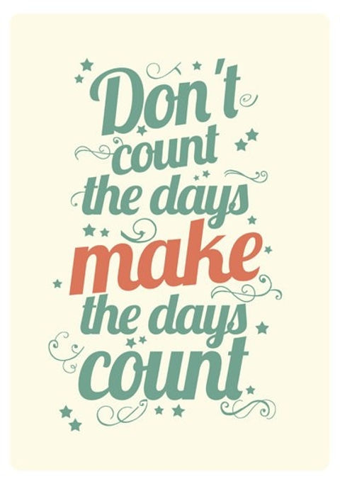 Dont count the days make the days count.