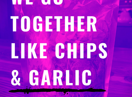We go together like chips and garlic!