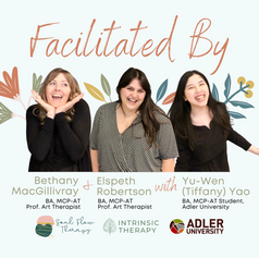Your facilitators are:   Elspeth Robertson, Clinical Counsellor and Art Therapist of Intrinsic Therapy  Bethany MacGillivray, Clinical Counsellor and Professional Art Therapist of Soul Flow Therapy  Yu-Wen (Tiffany) Yao, Masters of Counselling-Art Therapy Student at Adler University