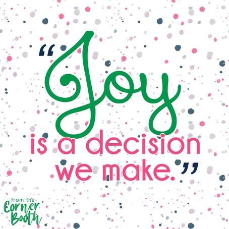 """""""Joy is a decision we make."""""""