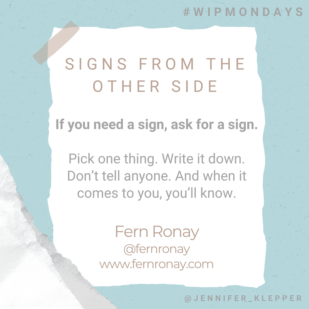 Signs from the Other Side. If you need a sign, ask for a sign. Pick one thing. Write it down. Don't tell anyone. And when it comes to you, you'll know. Fern Ronay @fernronay www.fernronay.com