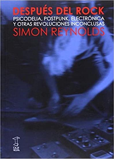 DESPUÉS DEL ROCK. Y OTRAS REVOLUCIONES INCONCLUSAS. REYNOLDS, SIMON
