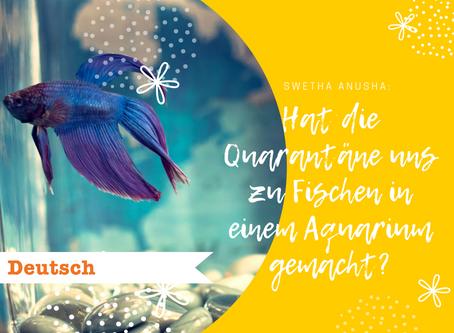Hat die Quarantäne uns zu Fischen in einem Aquarium gemacht?