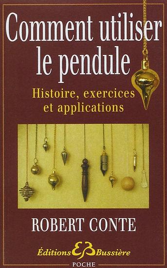 Comment utiliser le pendule - Histoire, exercices et applications - Robert Conte