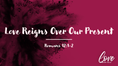 Love Reigns Over Our Present