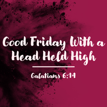 Good Friday With a Head Held High