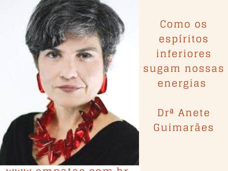Como os espíritos inferiores sugam nossas energias – Drª Anete Guimarães