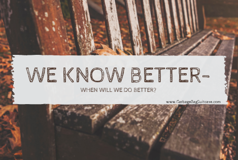 We Know Better - So When Is It Time To Do Better?