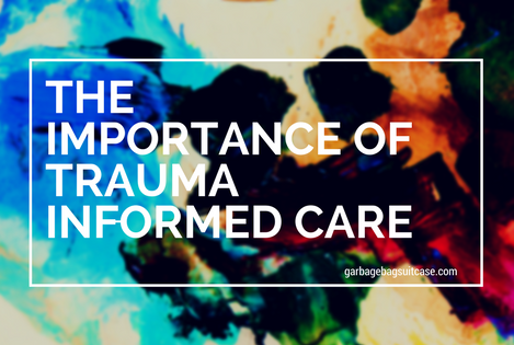 THE IMPORTANCE OF TRAUMA INFORMED CARE: AND IMPLEMENTING IT INTO PRACTICE