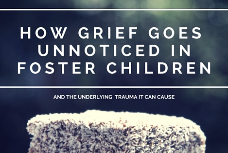 How Grief Goes Unnoticed in Foster Children and the Underlying Trauma it Can Cause