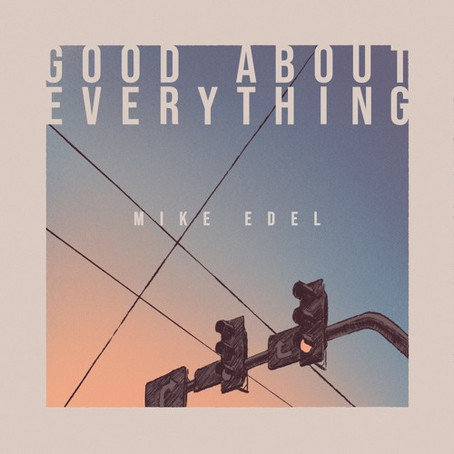 """""""Good About Everything"""" - Mike Edel 