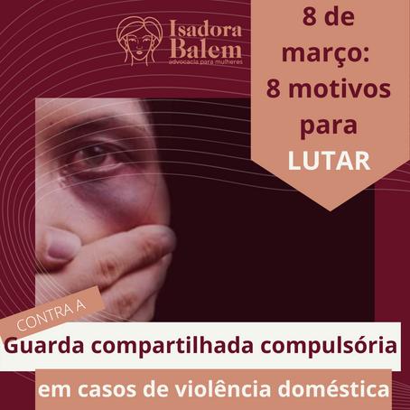 8 Motivos para lutar: contra a imposição da guarda compartilhada nos casos de violência doméstica