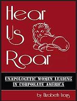 "The book ""Hear Us Roar – Unapologetic Women Leading In Corporate America"" by Elizabeth Lions focuses on women leadership."