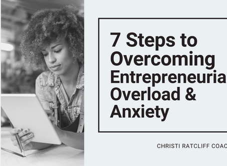 7 Steps to Overcome Entrepreneurial Overload & Anxiety