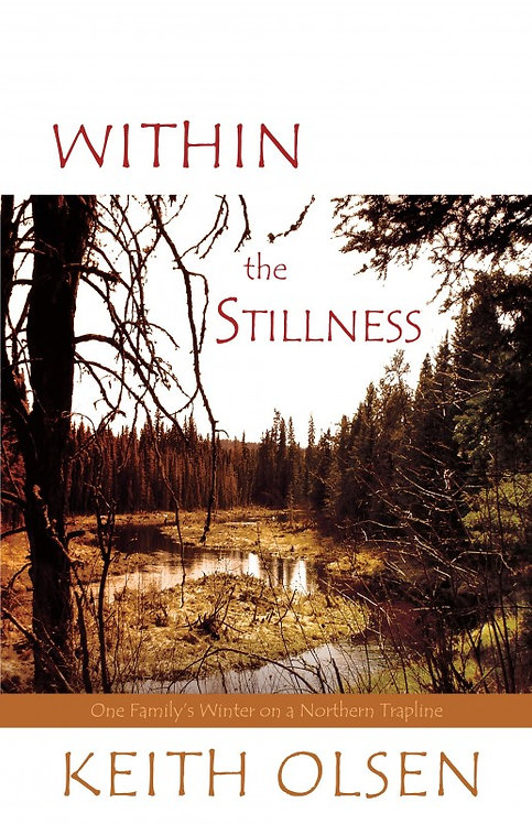 WITHIN THE STILLNESS: ONE FAMILY'S WINTER ON A NORTHERN TRAPLINE  by Keith Olsen