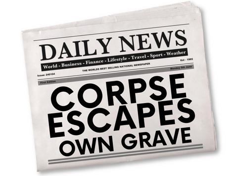 CORPSE ESCAPES OWN GRAVE!