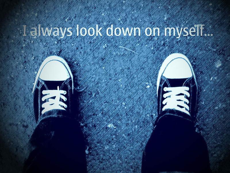 I always look down on myself...