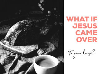 What if Jesus came over to your house?