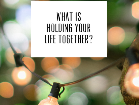 What is holding your life together!