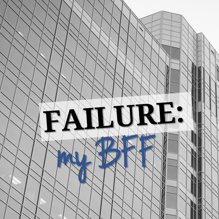 Failure. My BFF.