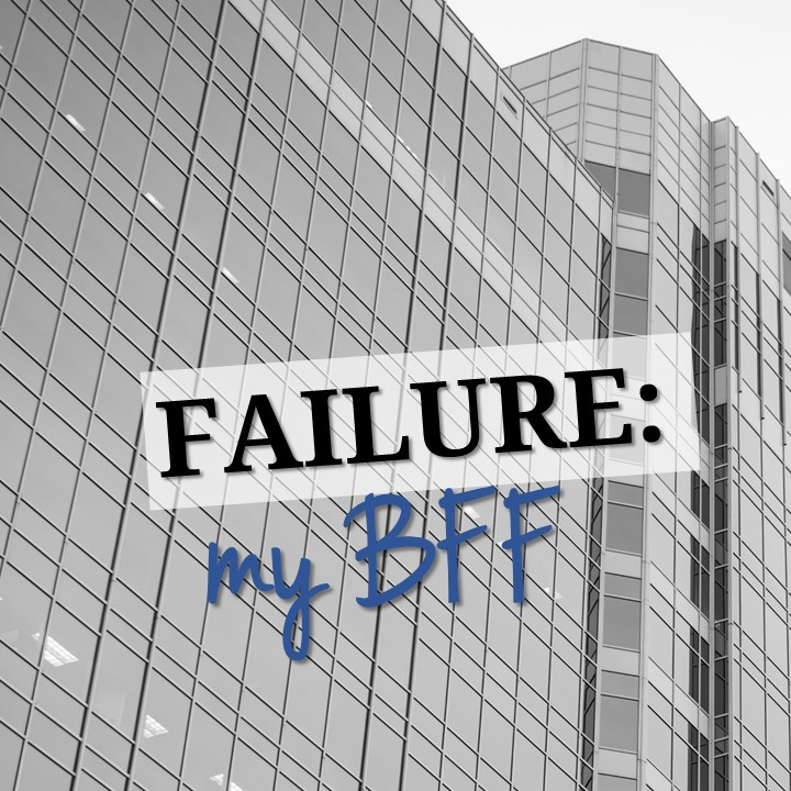 Failure. My BFF.