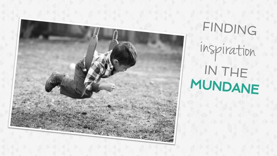 Finding Fresh Inspiration in the Mundane