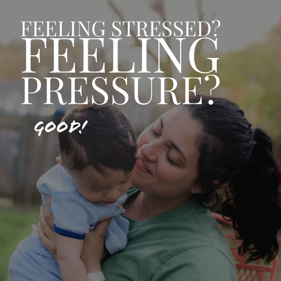 Feeling Stressed? Feeling Pressure? Good.