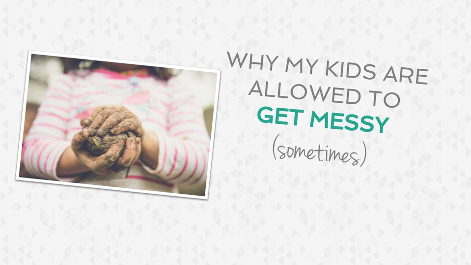 Why I am Not Afraid of My Kids Getting Messy