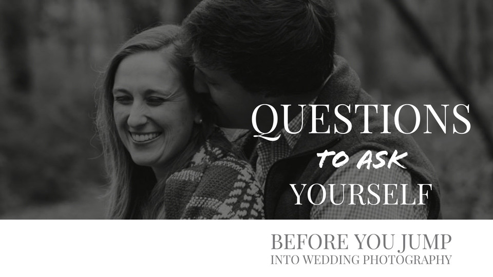 Questions to Ask Yourself Before You Jump into a Wedding Photography Business