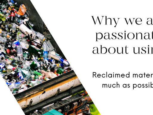 Why are we passionate about using reclaimed materials as much as possible?