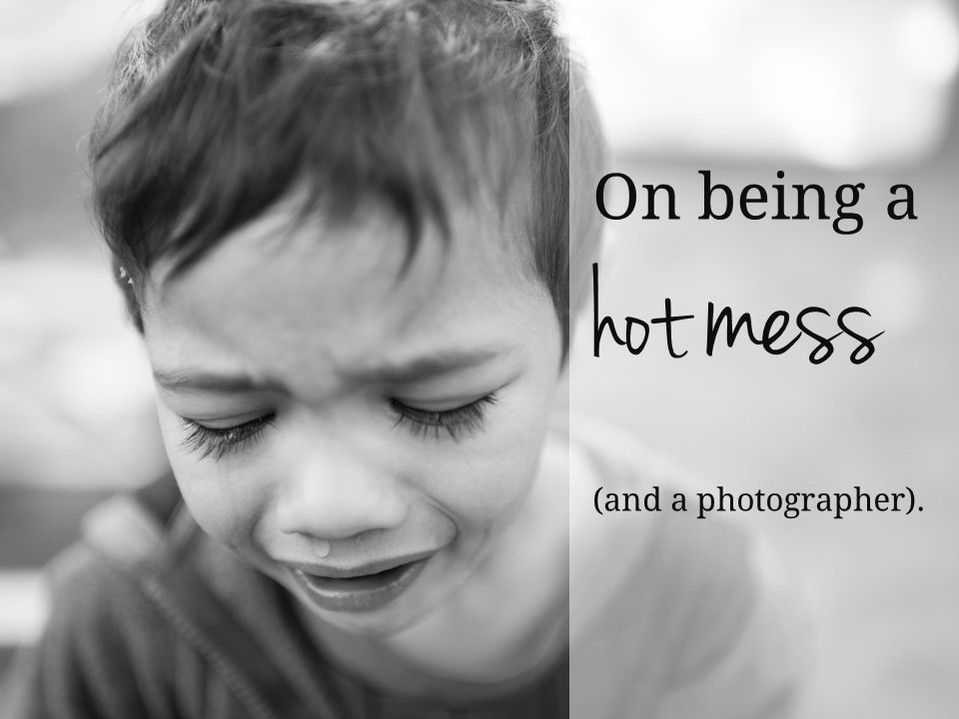 On being a hot mess and a photographer