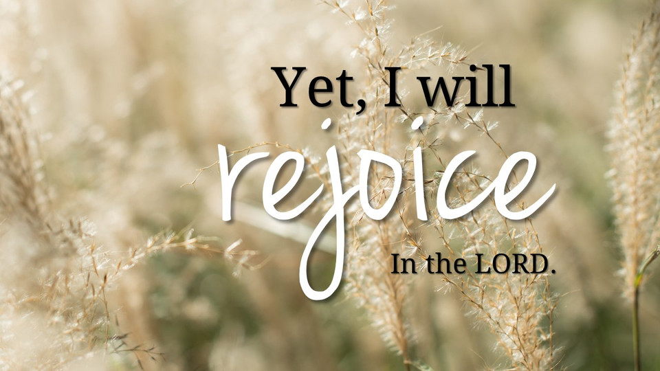 Yet, I WILL rejoice in the LORD.