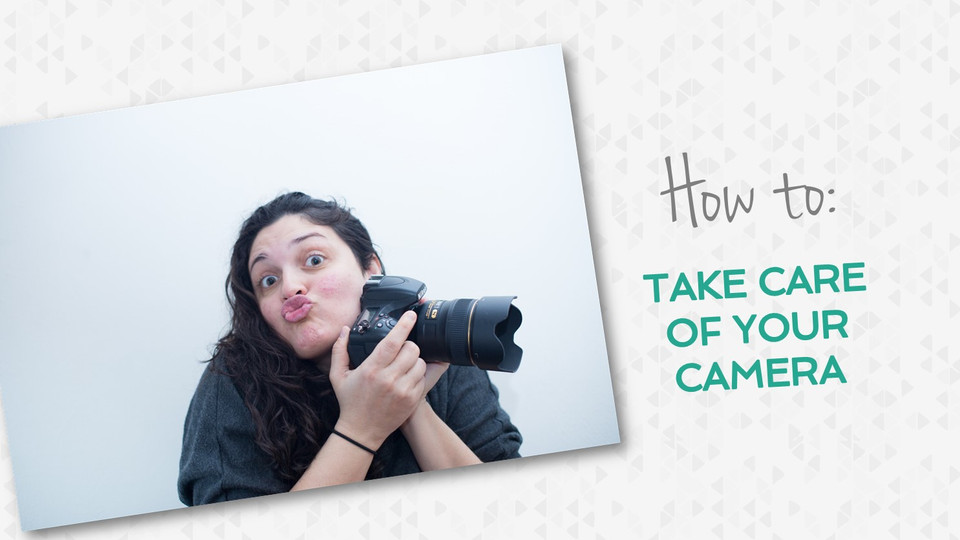 HOW TO: Take care of your camera and gear