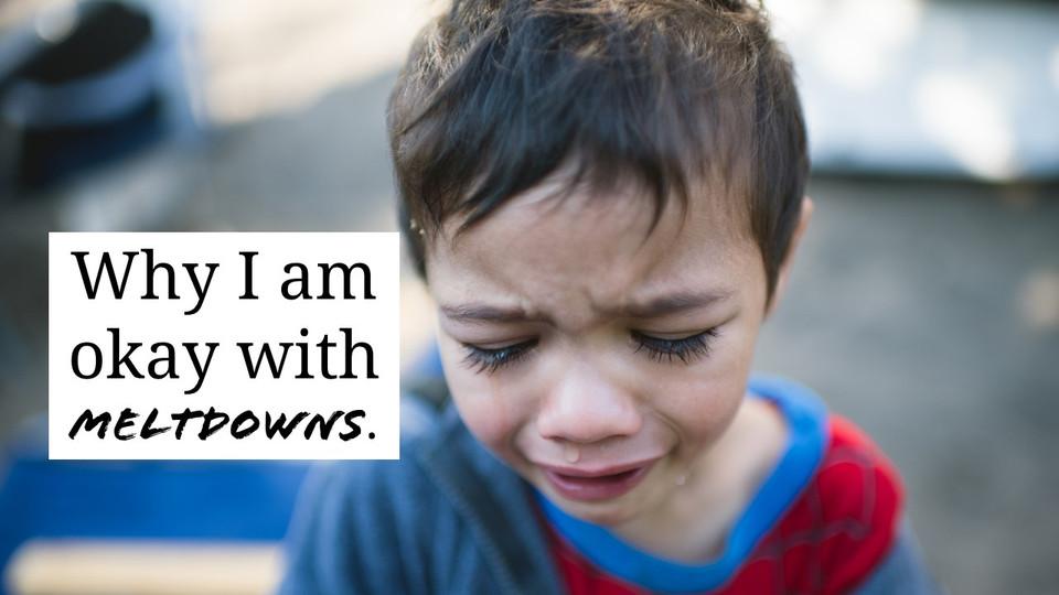 Why I Am Okay with Meltdowns.