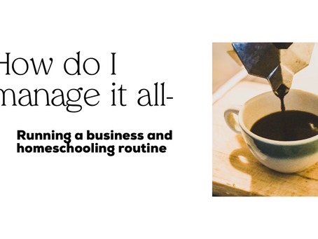 How do I manage it all? Homeschooling and running a business routine?